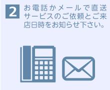 お電話かメールで直送サービスのご依頼とご来店日時をお知らせ下さい。